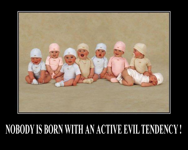 Nobody is born born with an active evil tendency !